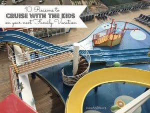10 Reasons to Cruise with the Kids on your next Family Vacation + Cruise Tips